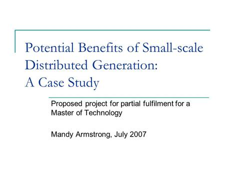 Potential Benefits of Small-scale Distributed Generation: A Case Study Proposed project for partial fulfilment for a Master of Technology Mandy Armstrong,