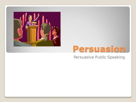 Persuasion Persuasive Public Speaking. Persuasive Public Speaking is Oral communication designed to influence the attitudes, beliefs, or behaviors of.