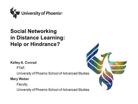 Social Networking in Distance Learning: Help or Hindrance? Kelley A. Conrad FTAF, University of Phoenix School of Advanced Studies Mary Weber Faculty,