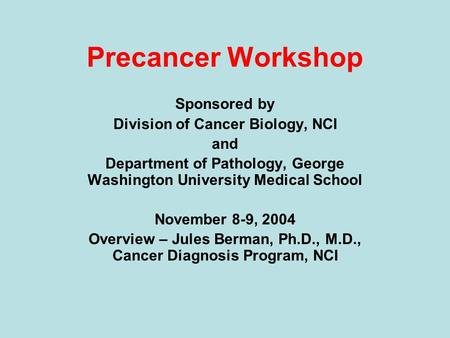 Precancer Workshop Sponsored by Division of Cancer Biology, NCI and Department of Pathology, George Washington University Medical School November 8-9,