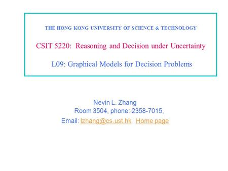 THE HONG KONG UNIVERSITY OF SCIENCE & TECHNOLOGY CSIT 5220: Reasoning and Decision under Uncertainty L09: Graphical Models for Decision Problems Nevin.