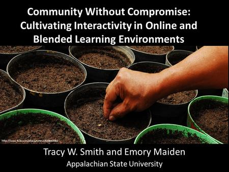 Community Without Compromise: Cultivating Interactivity in Online and Blended Learning Environments Tracy W. Smith and Emory Maiden Appalachian State University.