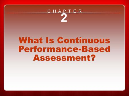 Chapter 2 What Is Continuous Performance-Based Assessment? 2 What Is Continuous Performance-Based Assessment? C H A P T E R.