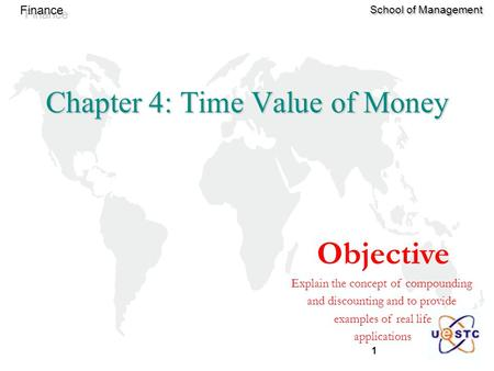 1 Finance School of Management Objective Explain the concept of compounding and discounting and to provide examples of real life applications Chapter 4: