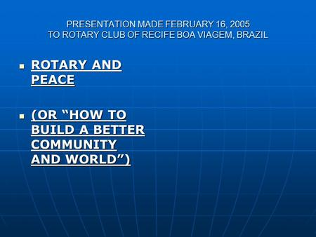 "PRESENTATION MADE FEBRUARY 16, 2005 TO ROTARY CLUB OF RECIFE BOA VIAGEM, BRAZIL ROTARY AND PEACE ROTARY AND PEACE (OR ""HOW TO BUILD A BETTER COMMUNITY."