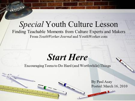 Special Youth Culture Lesson Finding Teachable Moments from Culture Experts and Makers From YouthWorker Journal and YouthWorker.com Start Here Encouraging.