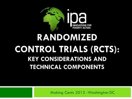 RANDOMIZED CONTROL TRIALS (RCTS): KEY CONSIDERATIONS AND TECHNICAL COMPONENTS Making Cents 2012 -Washington DC.