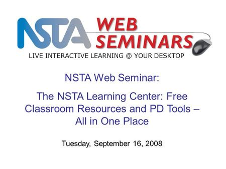 NSTA Web Seminar: The NSTA Learning Center: Free Classroom Resources and PD Tools – All in One Place LIVE INTERACTIVE YOUR DESKTOP Tuesday,