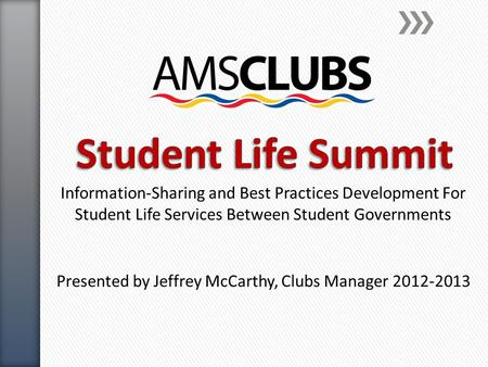 Information-Sharing and Best Practices Development For Student Life Services Between Student Governments Presented by Jeffrey McCarthy, Clubs Manager 2012-2013.