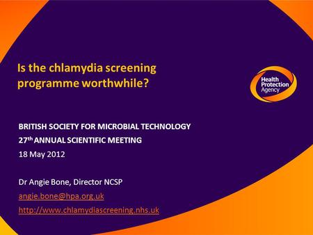 Is the chlamydia screening programme worthwhile? BRITISH SOCIETY FOR MICROBIAL TECHNOLOGY 27 th ANNUAL SCIENTIFIC MEETING 18 May 2012 Dr Angie Bone, Director.