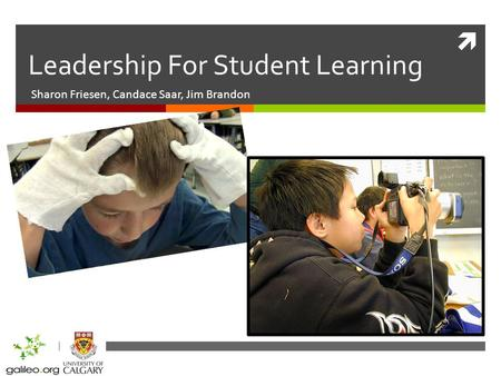 Leadership For Student Learning Sharon Friesen, Candace Saar, Jim Brandon.