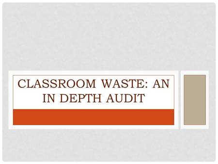 CLASSROOM WASTE: AN IN DEPTH AUDIT. OUR MISSION Conduct an analysis of the waste generated in the classroom. Determine proper solutions to divert waste.