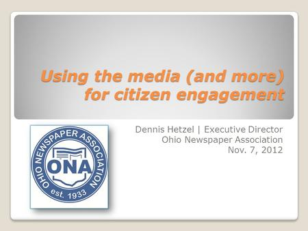 Using the media (and more) for citizen engagement Dennis Hetzel | Executive Director Ohio Newspaper Association Nov. 7, 2012.