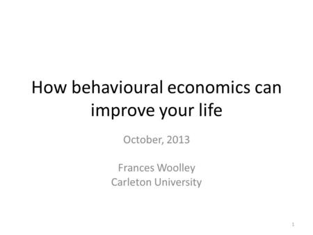 How behavioural economics can improve your life October, 2013 Frances Woolley Carleton University 1.
