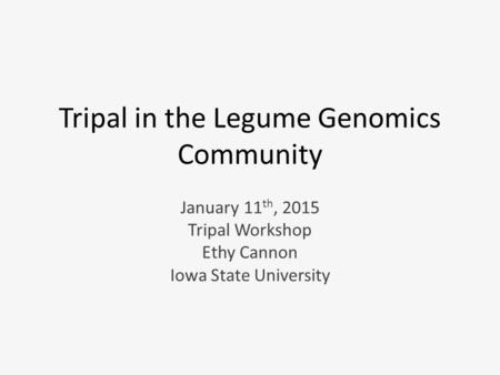 Tripal in the Legume Genomics Community January 11 th, 2015 Tripal Workshop Ethy Cannon Iowa State University.
