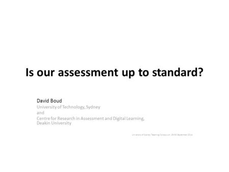 Is our assessment up to standard? David Boud University of Technology, Sydney and Centre for Research in Assessment and Digital Learning, Deakin University.