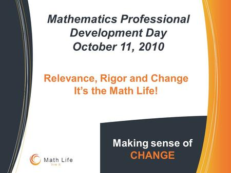 Mathematics Professional Development Day October 11, 2010 Making sense of CHANGE Math Life live it Relevance, Rigor and Change It's the Math Life!