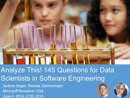 © Microsoft Corporation Analyze This! 145 Questions for Data Scientists in Software Engineering Andrew Begel, Thomas Zimmermann Microsoft Research, USA.