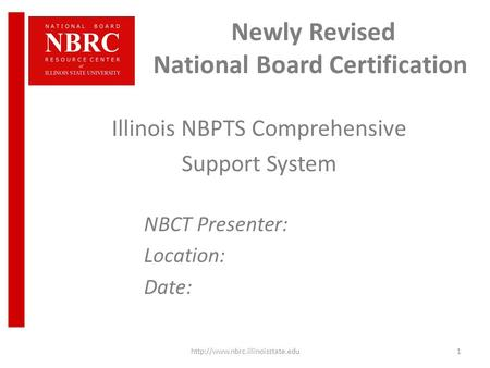 Newly Revised National Board Certification Illinois NBPTS Comprehensive Support System NBCT Presenter: Location: Date: