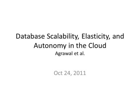Database Scalability, Elasticity, and Autonomy in the Cloud Agrawal et al. Oct 24, 2011.