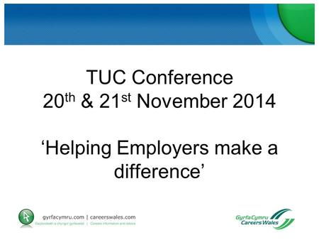 TUC Conference 20 th & 21 st November 2014 'Helping Employers make a difference'