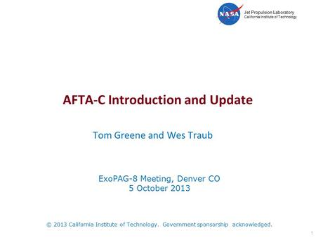 Jet Propulsion Laboratory California Institute of Technology AFTA-C Introduction and Update Tom Greene and Wes Traub 1 ExoPAG-8 Meeting, Denver CO 5 October.