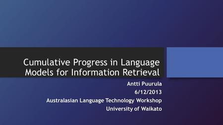 Cumulative Progress in Language Models for Information Retrieval Antti Puurula 6/12/2013 Australasian Language Technology Workshop University of Waikato.