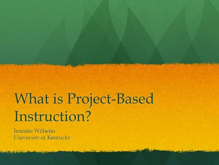 What is Project-Based Instruction? Jennifer Wilhelm University of Kentucky.