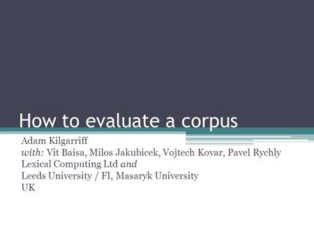 How to evaluate a corpus Adam Kilgarriff with: Vit Baisa, Milos Jakubicek, Vojtech Kovar, Pavel Rychly Lexical Computing Ltd and Leeds University / FI,