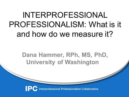 INTERPROFESSIONAL PROFESSIONALISM: What is it and how do we measure it? Dana Hammer, RPh, MS, PhD, University of Washington.