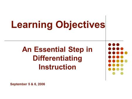 Learning Objectives An Essential Step in Differentiating Instruction September 5 & 6, 2006.