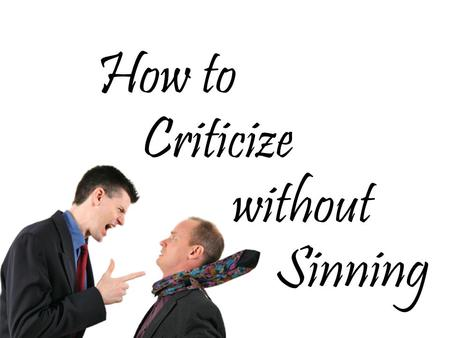 How to Criticize without Sinning. Use Scripture (2 Timothy 3:16-17)