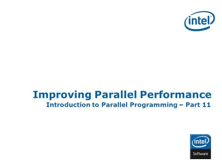 INTEL CONFIDENTIAL Improving Parallel Performance Introduction to Parallel Programming – Part 11.