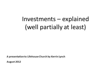 Investments – explained (well partially at least) A presentation to Lifehouse Church by Kerrin Lynch August 2012.