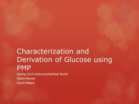 Characterization and Derivation of Glucose using PMP Spring 2013 Instrumental Real World Naomi Bryner David Millard.