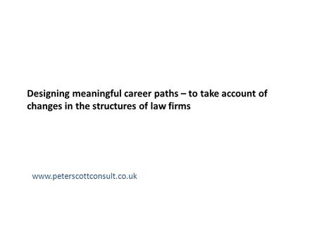 Designing meaningful career paths – to take account of changes in the structures of law firms www.peterscottconsult.co.uk.