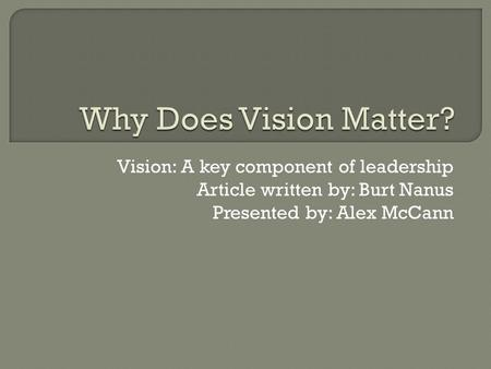 Vision: A key component of leadership Article written by: Burt Nanus Presented by: Alex McCann.
