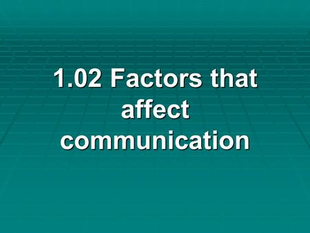 1.02 Factors that affect communication 1.02 Factors that affect communication.