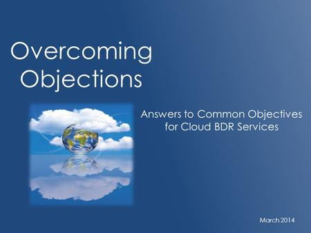 Overcoming Objections Answers to Common Objectives for Cloud BDR Services March 2014.