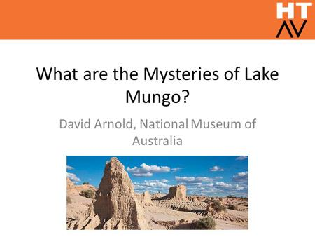 What are the Mysteries of Lake Mungo? David Arnold, National Museum of Australia.