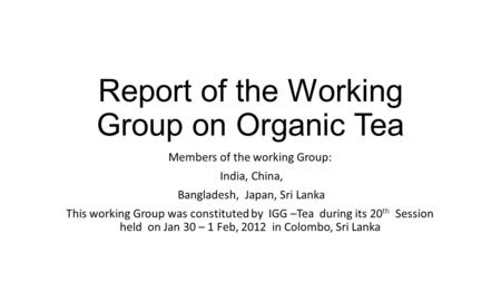 Report of the Working Group on Organic Tea Members of the working Group: India, China, Bangladesh, Japan, Sri Lanka This working Group was constituted.