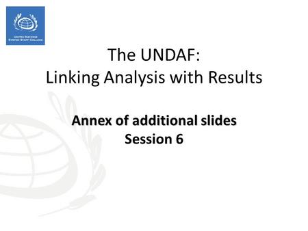 Annex of additional slides The UNDAF: Linking Analysis with Results Annex of additional slides Session 6.