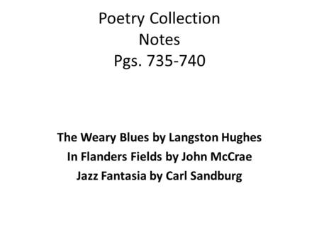 Poetry Collection Notes Pgs. 735-740 The Weary Blues by Langston Hughes In Flanders Fields by John McCrae Jazz Fantasia by Carl Sandburg.