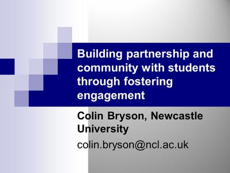 Building partnership and community with students through fostering engagement Colin Bryson, Newcastle University