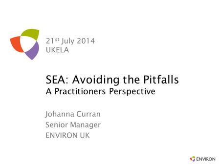 21 st July 2014 UKELA Johanna Curran Senior Manager ENVIRON UK SEA: Avoiding the Pitfalls A Practitioners Perspective.