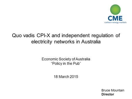 "Bruce Mountain Director Quo vadis CPI-X and independent regulation of electricity networks in Australia Economic Society of Australia ""Policy in the Pub"""
