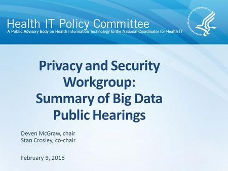 Privacy and Security Workgroup: Summary of Big Data Public Hearings February 9, 2015 Deven McGraw, chair Stan Crosley, co-chair.
