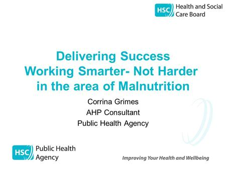 Delivering Success Working Smarter- Not Harder in the area of Malnutrition Corrina Grimes AHP Consultant Public Health Agency.