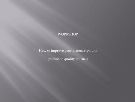 WORKSHOP How to improve your manuscripts and publish in quality journals.