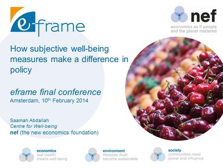 How subjective well-being measures make a difference in policy eframe final conference Amsterdam, 10 th February 2014 Saamah Abdallah Centre for Well-being.